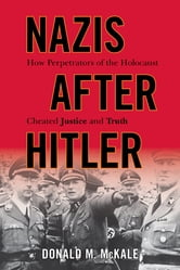 Nazis after Hitler - How Perpetrators of the Holocaust Cheated Justice and Truth ebook by Donald M. McKale