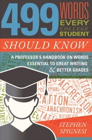 499 Words Every College Student Should Know - A Professor's Handbook on Words Essential to Great Writing & Better Grades ekitaplar by Stephen Spignesi