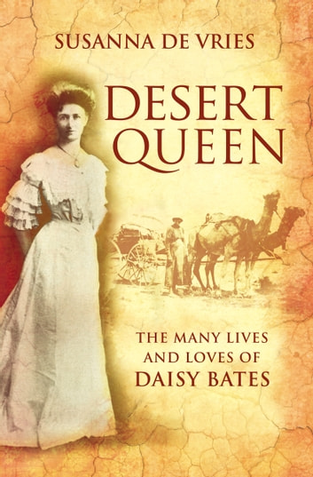 Desert Queen - The lives and loves of the shameless, reckless, undaunted Daisy Bates ebook by Susanna De Vries