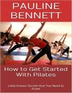 How to Get Started With Pilates: Little Known Secrets That You Need to Know ebook by Pauline Bennett