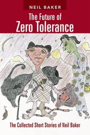 The Future of Zero Tolerance - The Collected Short Stories of Neil Baker ebook by Neil Baker