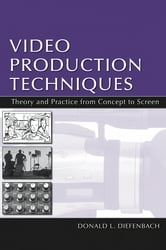 Video Production Techniques - Theory and Practice From Concept to Screen ebook by Donald L. Diefenbach