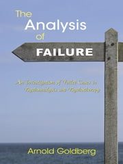 The Analysis of Failure - An Investigation of Failed Cases in Psychoanalysis and Psychotherapy ebook by Arnold Goldberg
