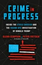 Crime in Progress - Inside the Steele Dossier and the Fusion GPS Investigation of Donald Trump eBook by Glenn Simpson, Peter Fritsch