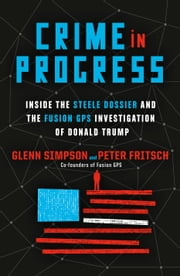 Crime in Progress - Inside the Steele Dossier and the Fusion GPS Investigation of Donald Trump E-bok by Glenn Simpson, Peter Fritsch