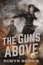 The Guns Above - A Signal Airship Novel ebook by Robyn Bennis