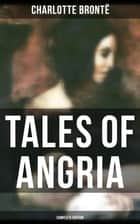 Tales of Angria - Complete Edition - Mina Laury, Stancliffe's Hotel & Angria and the Angrians ebook by Charlotte Brontë