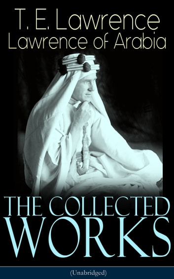 The Collected Works of Lawrence of Arabia (Unabridged) - Seven Pillars of Wisdom + The Mint + The Evolution of a Revolt + Complete Letters (Including Translations of The Odyssey and The Forest Giant) ebook by T. E. Lawrence