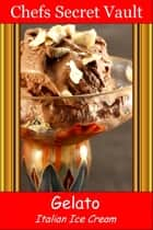Gelato: Italy's To Die For Ice Cream ebook by Chefs Secret Vault