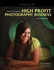 How to Create a High-Profit Photography Business in Any Market ebook by Williams, James
