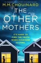 The Other Mothers - An absolutely gripping thriller with a shocking twist eBook by M.M. Chouinard