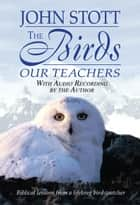 The Birds Our Teachers - Biblical Lessons from a Lifelong Bird-Watcher ebook by John Stott