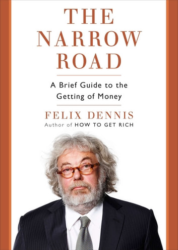 The Narrow Road - A Brief Guide to the Getting of Money ebook by Felix Dennis