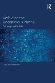 Unfolding the Unconscious Psyche - Pathways to the Arts ebook by Edward Applebaum