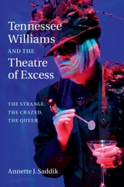 Tennessee Williams and the Theatre of Excess - The Strange, The Crazed, The Queer ebook by Annette J. Saddik