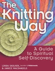 The Knitting Way: A Guide to Spiritual Self-Discovery ebook by Linda Skolnik, Janice MacDaniels
