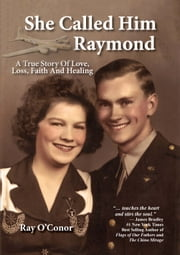 She Called Him Raymond - A True Story of Love, Loss, Faith and Healing ebook by Ray O'Conor