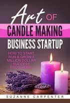 Art Of Candle Making Business Startup - How to Start, Run & Grow a Million Dollar Success From Home! ebook by Suzanne Carpenter