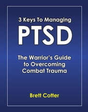 3 Keys to Managing PTSD - The Warrior's Guide to Overcoming Combat Trauma ebook by Brett Cotter,Ph.D. Douglas Cooper
