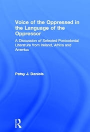 Voice of the Oppressed in the Language of the Oppressor - A Discussion of Selected Postcolonial Literature from Ireland, Africa and America ebook by Patsy J. Daniels