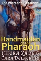 Handmaiden of the Pharaoh - The Pharaoh's Pleasure, #1 ebook by Chera Zade, Cara Delacroix