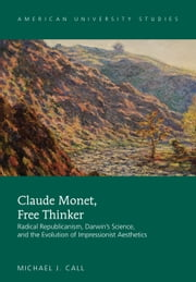 Claude Monet, Free Thinker - Radical Republicanism, Darwin's Science, and the Evolution of Impressionist Aesthetics ebook by Michael J. Call