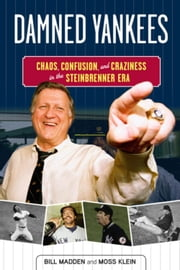 Damned Yankees - Chaos, Confusion, and Craziness in the Steinbrenner Era ebook by Bill Madden,Moss Klein