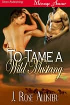 To Tame a Wild Mustang ebook by J. Rose Allister
