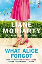 What Alice Forgot - From the bestselling author of Big Little Lies, now an award winning TV series ebook by Liane Moriarty