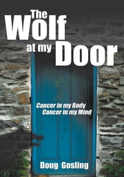 The Wolf at my Door - Cancer in my Body - Cancer in my Mind ebook by Doug Gosling