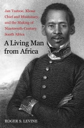 A Living Man from Africa - Jan Tzatzoe, Xhosa Chief and Missionary, and the Making of Nineteenth-Century South Africa ebook by Roger S. Levine