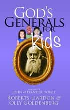 God's Generals for Kids/John Alexander Dowie ebook by Roberts Liardon, Olly Goldenberg