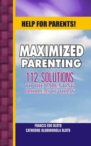 Help For Parents! Maximized Parenting, 112 Solutions to the Parenting Problems of Today ebook by Francis Edo Olotu,Catherine Olubukunola Olotu