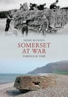 Somerset at War Through Time ebook by Henry Buckton