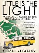 Little is the Light - Nostalgic travels in the mini-states of Europe ebook by Vitali Vitaliev