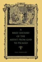 A Brief History of the Artist from God to Picasso ebook by Paul Barolsky