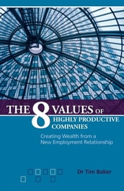 The 8 Values of Highly Productive Companies - Creating Wealth from a New Employment Relationship ebook by Tim Baker