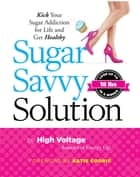 Sugar Savvy Solution - Kick Your Sugar Addiction for Life and Get Healthy ebook by Kathie ( aka High Voltage) Dolgin