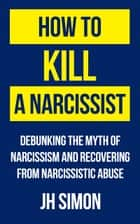 How To Kill A Narcissist - Debunking The Myth Of Narcissism And Recovering From Narcissistic Abuse ebook by J.H. Simon