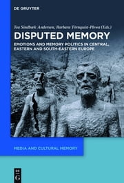 Disputed Memory - Emotions and Memory Politics in Central, Eastern and South-Eastern Europe ebook by Tea Sindbæk Andersen,Barbara Törnquist-Plewa