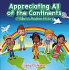Appreciating All of the Continents | Children's Modern History ebook by Baby Professor