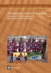 The Education System In Swaziland: Training And Skills Development For Shared Growth And Competitiveness ebook by World Bank