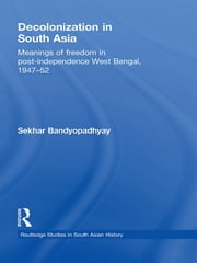 Decolonization in South Asia - Meanings of Freedom in Post-independence West Bengal, 1947–52 ebook by Sekhar Bandyopadhyay