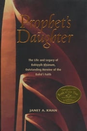Prophet's Daughter: The Life and Legacy of Bahiyyih Khanum, Outstanding Heroine of the Bahai Faith - The Life and Legacy of Bahiyyih Khanum, Outstanding Heroine of the Bahai Faith ebook by Janet Khan