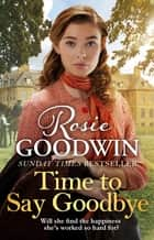 Time to Say Goodbye - The heartwarming saga from Sunday Times bestselling author of The Winter Promise ebook by Rosie Goodwin