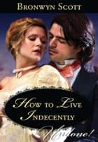 How to Live Indecently (Mills & Boon Historical Undone) ebook by Bronwyn Scott