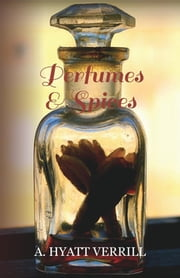 Perfumes and Spices - Including an Account of Soaps and Cosmetics - The Story of the History, Source, Preparation, And Use of the Spices, Perfumes, Soaps, And Cosmetics Which Are in Everyday Use ebook by A. Hyatt Verrill
