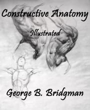 Constructive Anatomy - Illustrated ebook by George B. Bridgman