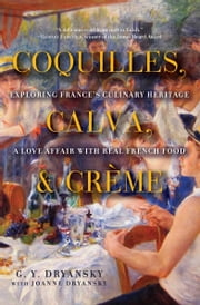 Coquilles, Calva, and Crème - Exploring France's Culinary Heritage: A Love Affair with French Food ebook by Gerry Dryansky,Joanne Dryansky