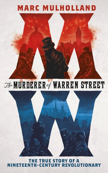 The Murderer of Warren Street - The True Story of a Nineteenth-Century Revolutionary ebook by Marc Mulholland